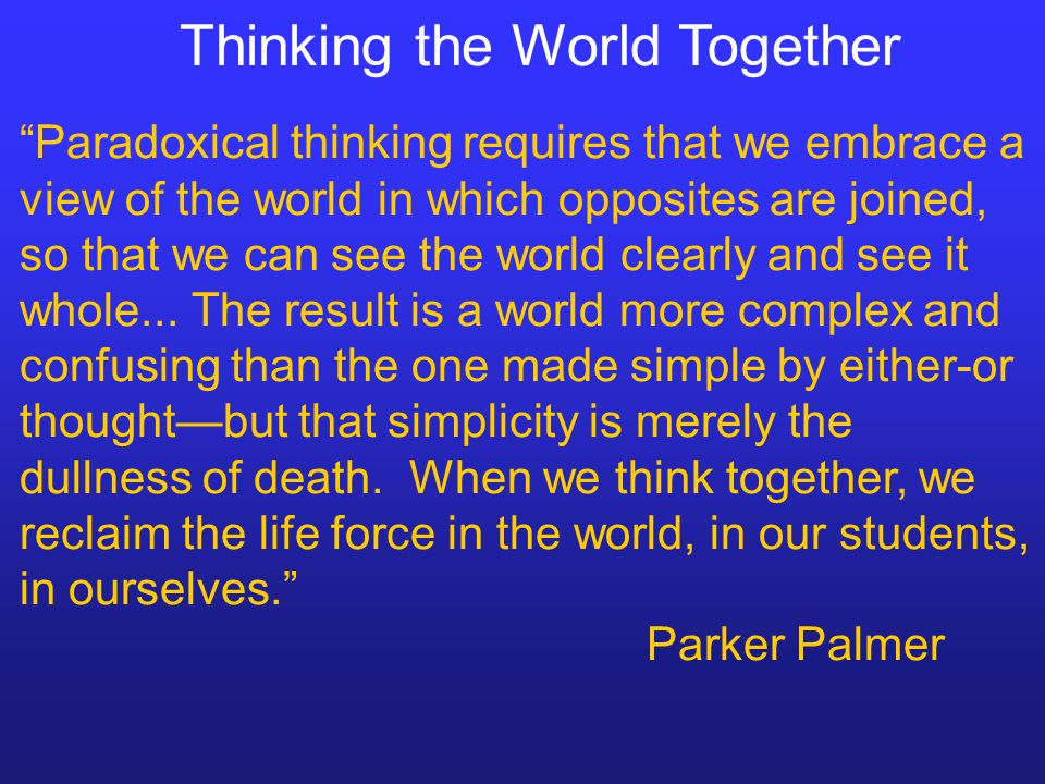 Thinking the World Together Paradoxical thinking requires that we embrace a view of the world in which opposites are joined, so that we can see the world clearly and see it whole...