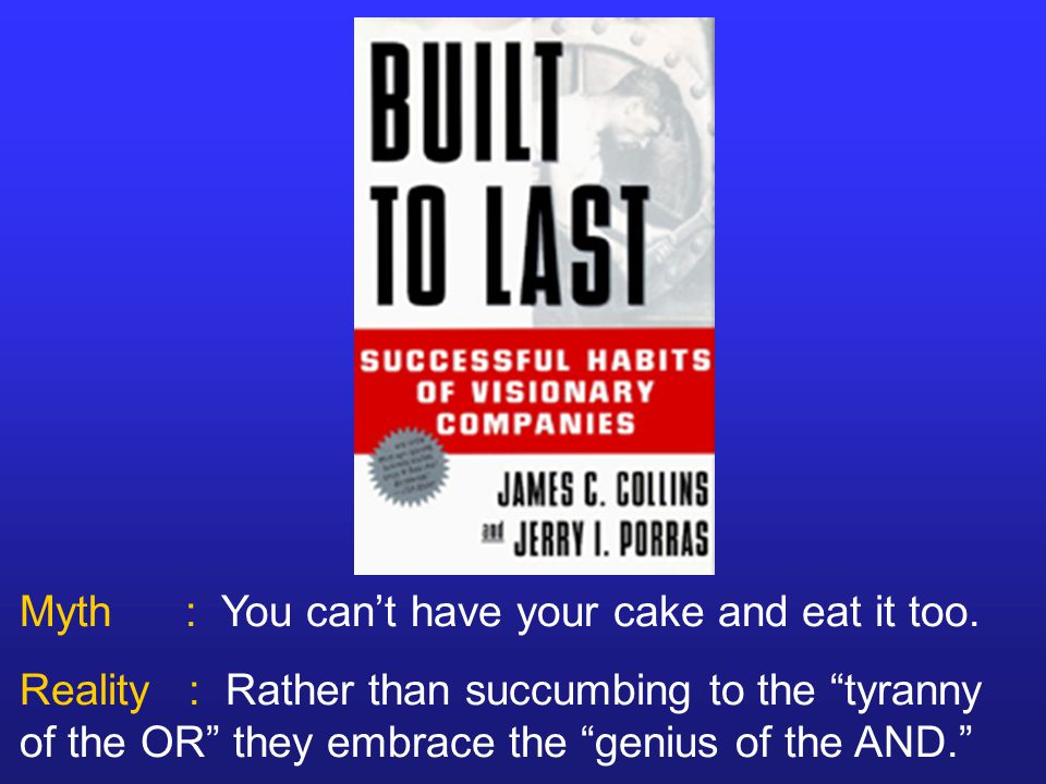 "Myth : You can't have your cake and eat it too. Reality : Rather than succumbing to the ""tyranny of the OR"" they embrace the ""genius of the AND."""