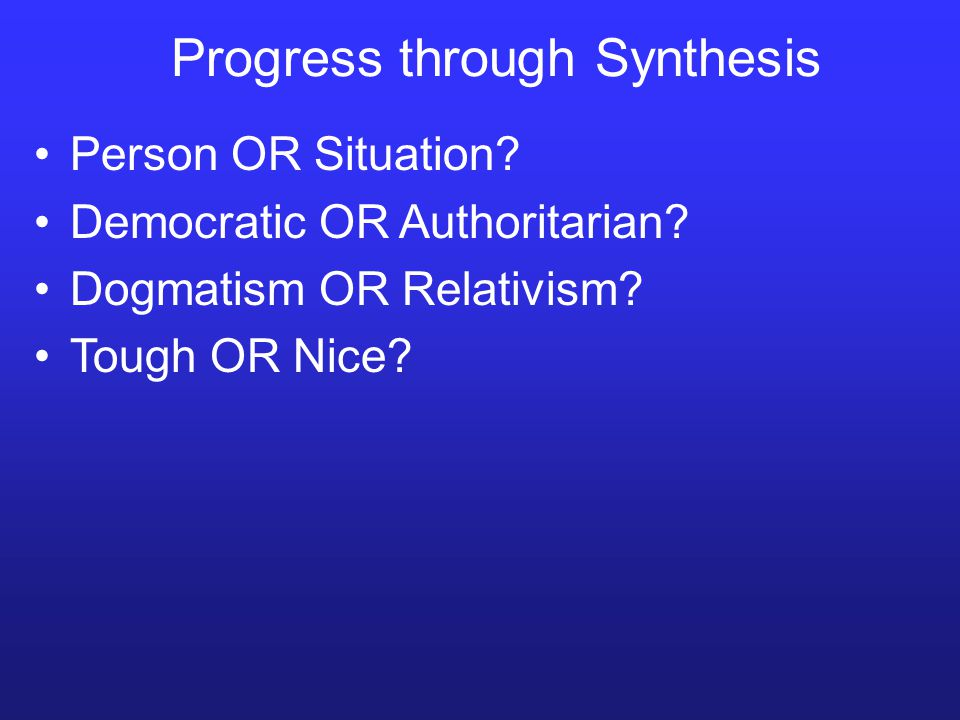 Progress through Synthesis Person OR Situation? Democratic OR Authoritarian? Dogmatism OR Relativism? Tough OR Nice?