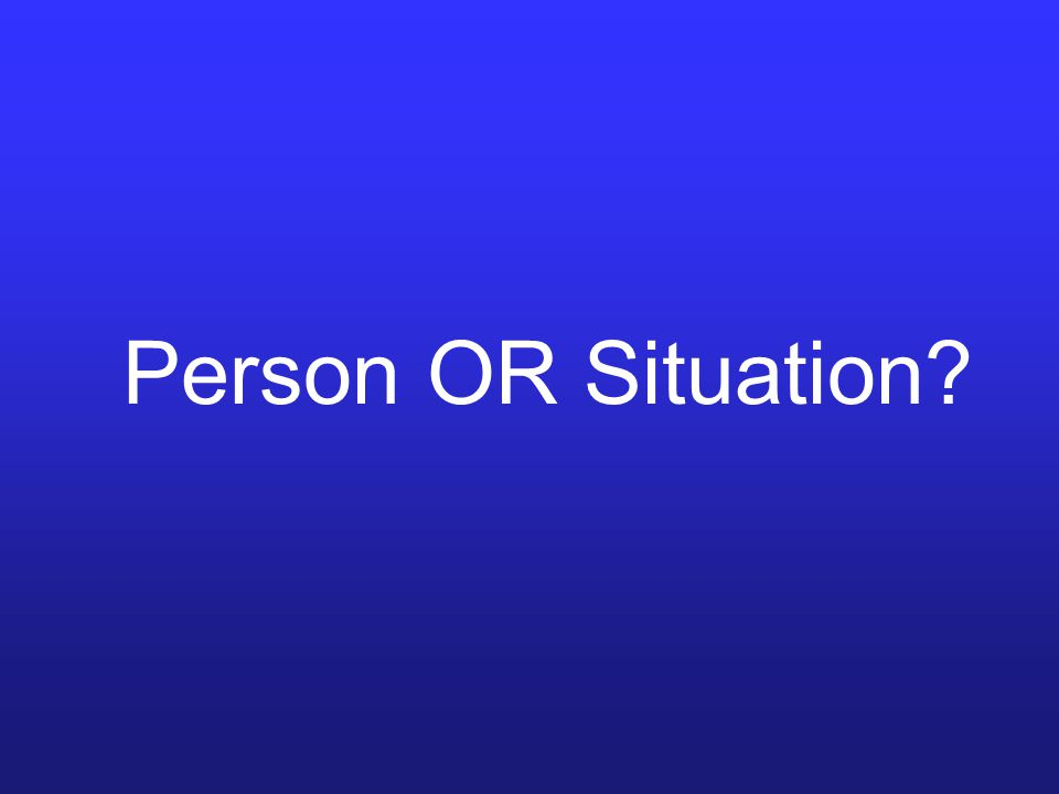 Person OR Situation?