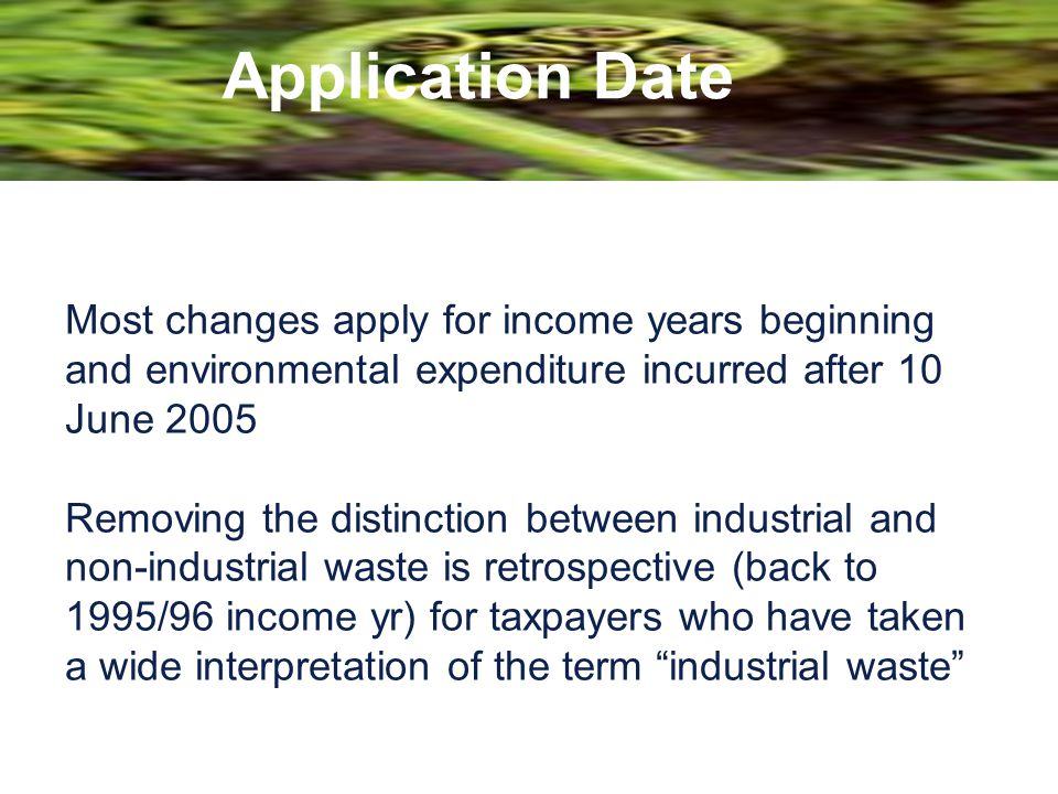 Application Date Most changes apply for income years beginning and environmental expenditure incurred after 10 June 2005 Removing the distinction betw