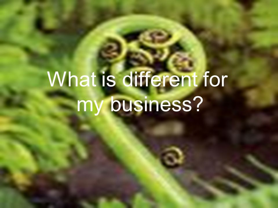 What is different for my business?