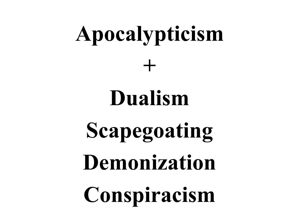 Apocalypticism + Dualism Scapegoating Demonization Conspiracism