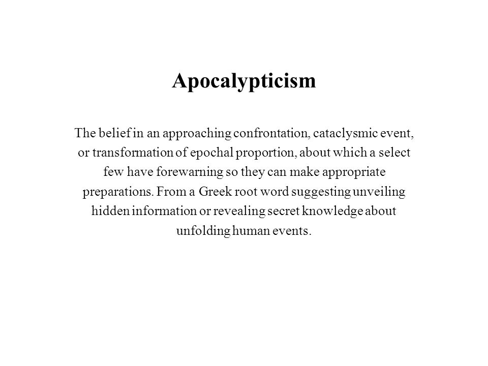 Apocalypticism The belief in an approaching confrontation, cataclysmic event, or transformation of epochal proportion, about which a select few have f