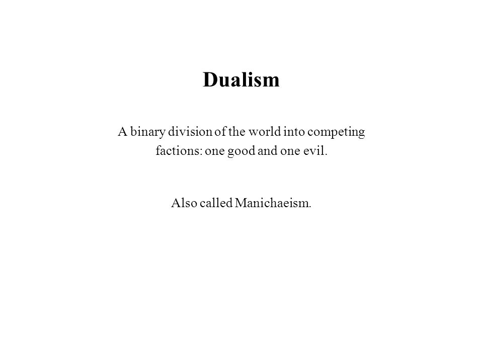 Dualism A binary division of the world into competing factions: one good and one evil. Also called Manichaeism.