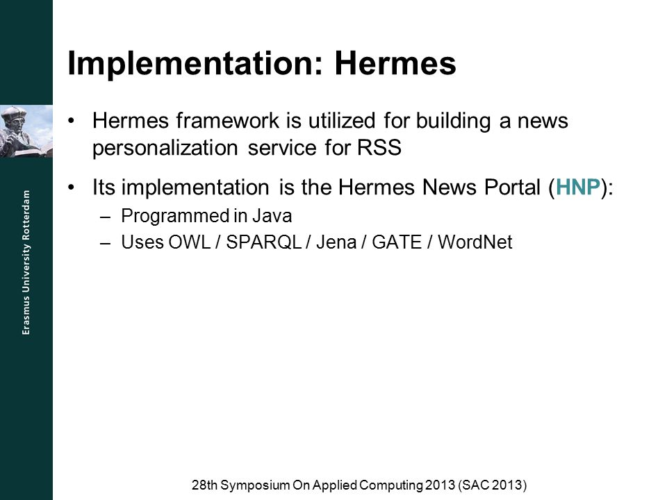 Implementation: Hermes Hermes framework is utilized for building a news personalization service for RSS Its implementation is the Hermes News Portal (HNP): –Programmed in Java –Uses OWL / SPARQL / Jena / GATE / WordNet 28th Symposium On Applied Computing 2013 (SAC 2013)