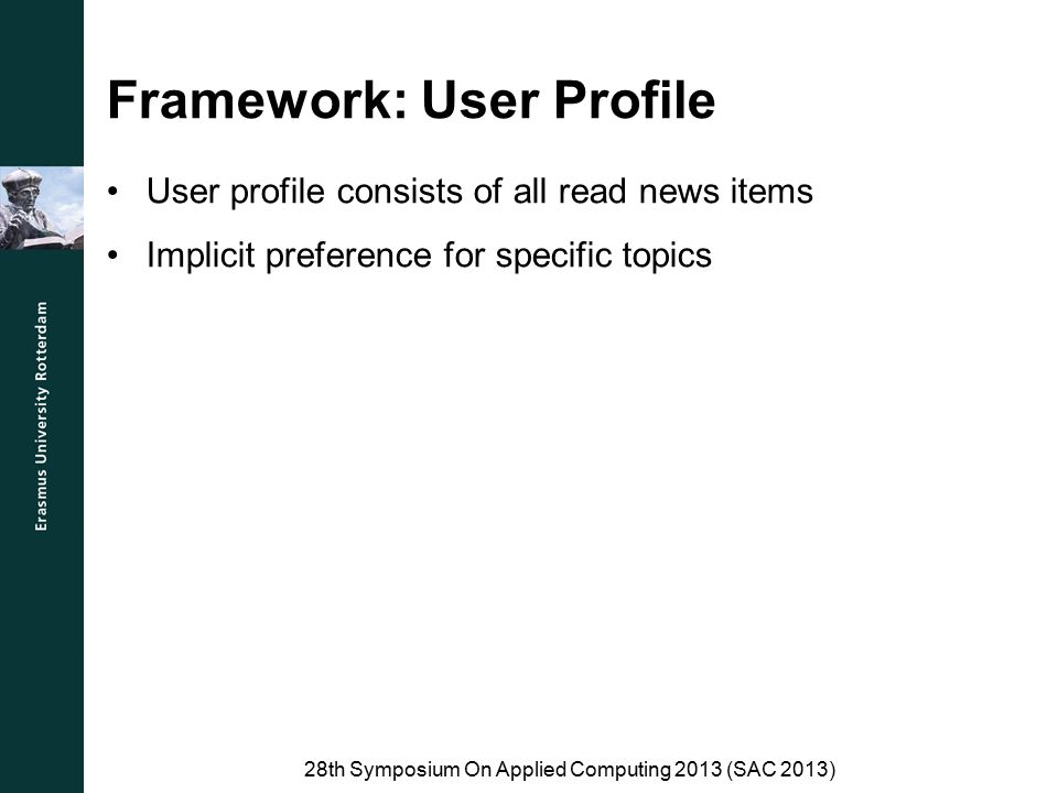 Framework: Preprocessing Before recommendations can be made, each news item is parsed: –Tokenizer –Sentence splitter –Lemmatizer –Part-of-Speech 28th Symposium On Applied Computing 2013 (SAC 2013)