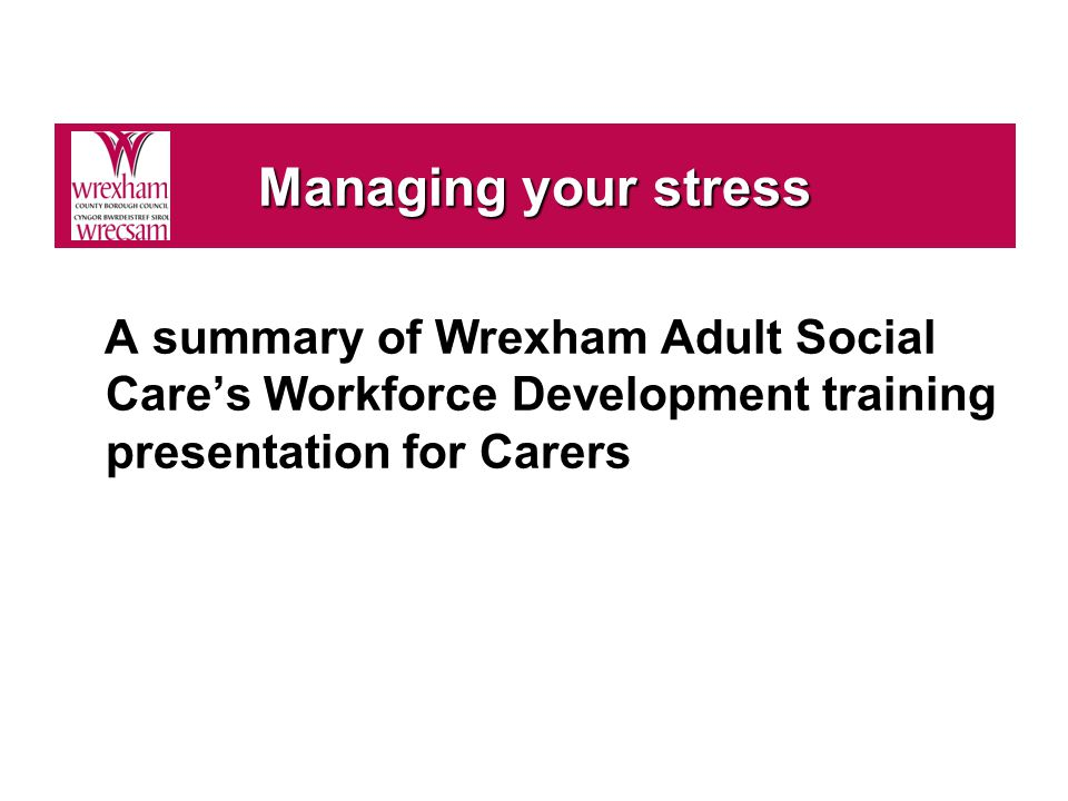 A summary of Wrexham Adult Social Care's Workforce Development training presentation for Carers Managing your stress