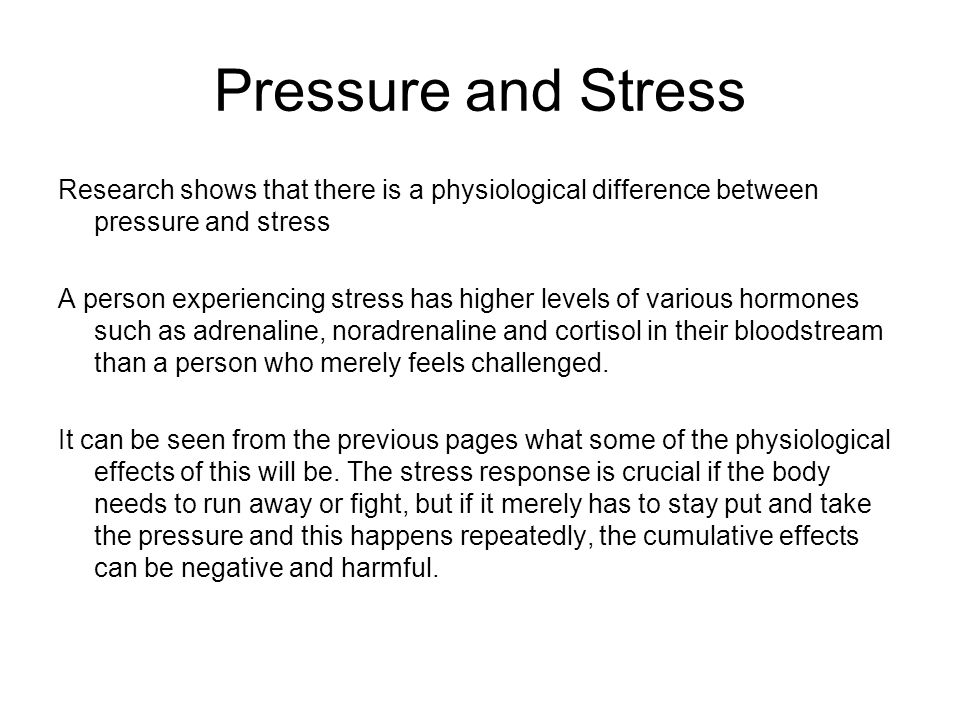 Pressure and Stress Research shows that there is a physiological difference between pressure and stress A person experiencing stress has higher levels of various hormones such as adrenaline, noradrenaline and cortisol in their bloodstream than a person who merely feels challenged.