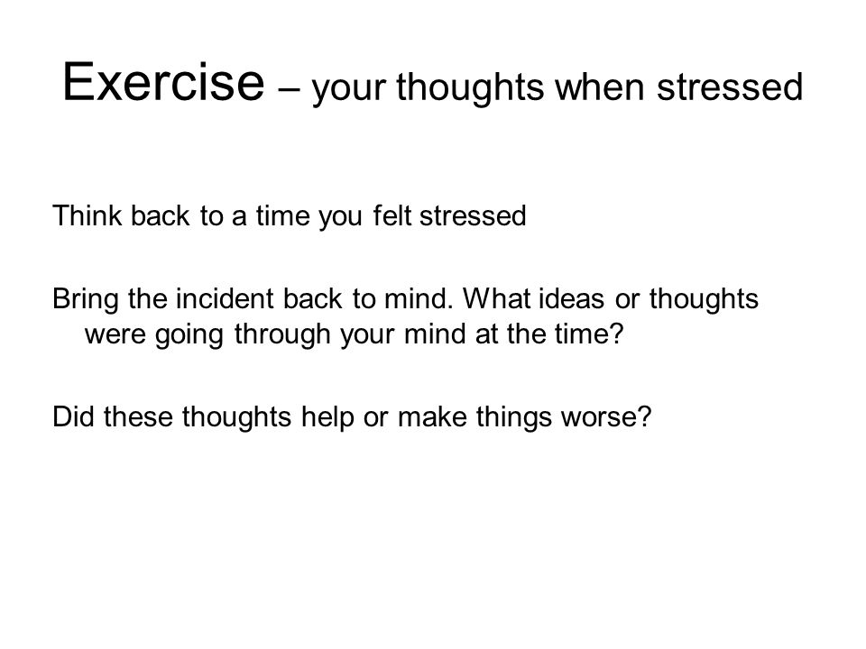 Exercise – your thoughts when stressed Think back to a time you felt stressed Bring the incident back to mind. What ideas or thoughts were going throu