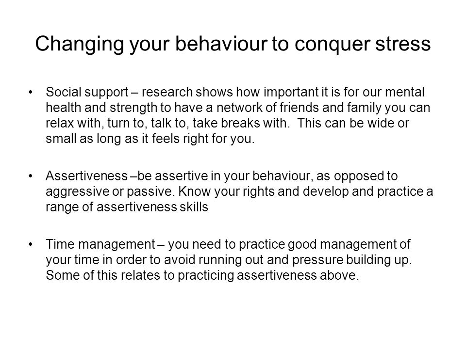 Changing your behaviour to conquer stress Social support – research shows how important it is for our mental health and strength to have a network of friends and family you can relax with, turn to, talk to, take breaks with.