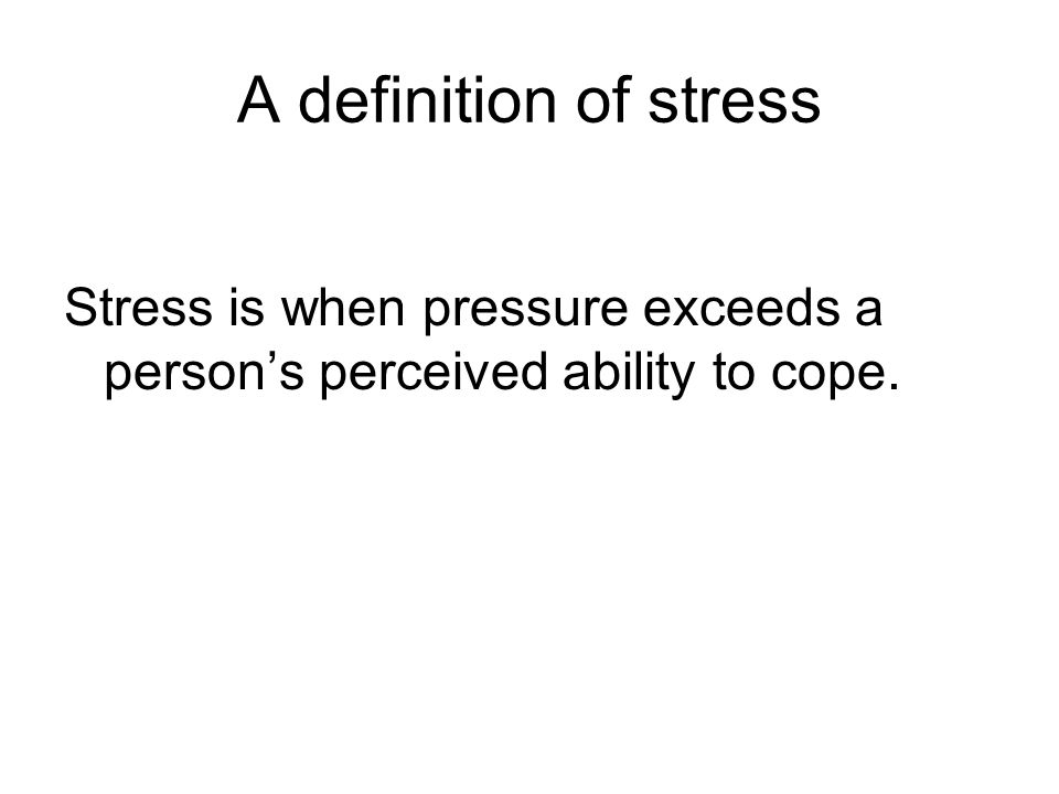A definition of stress Stress is when pressure exceeds a person's perceived ability to cope.