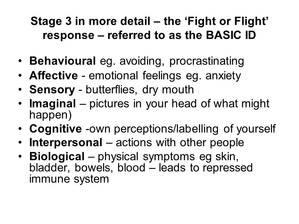 Stage 3 in more detail – the 'Fight or Flight' response – referred to as the BASIC ID Behavioural eg. avoiding, procrastinating Affective - emotional