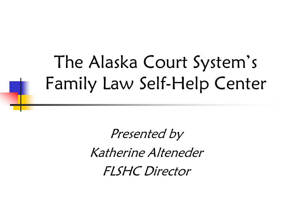 The Alaska Court System's Family Law Self-Help Center Presented by Katherine Alteneder FLSHC Director