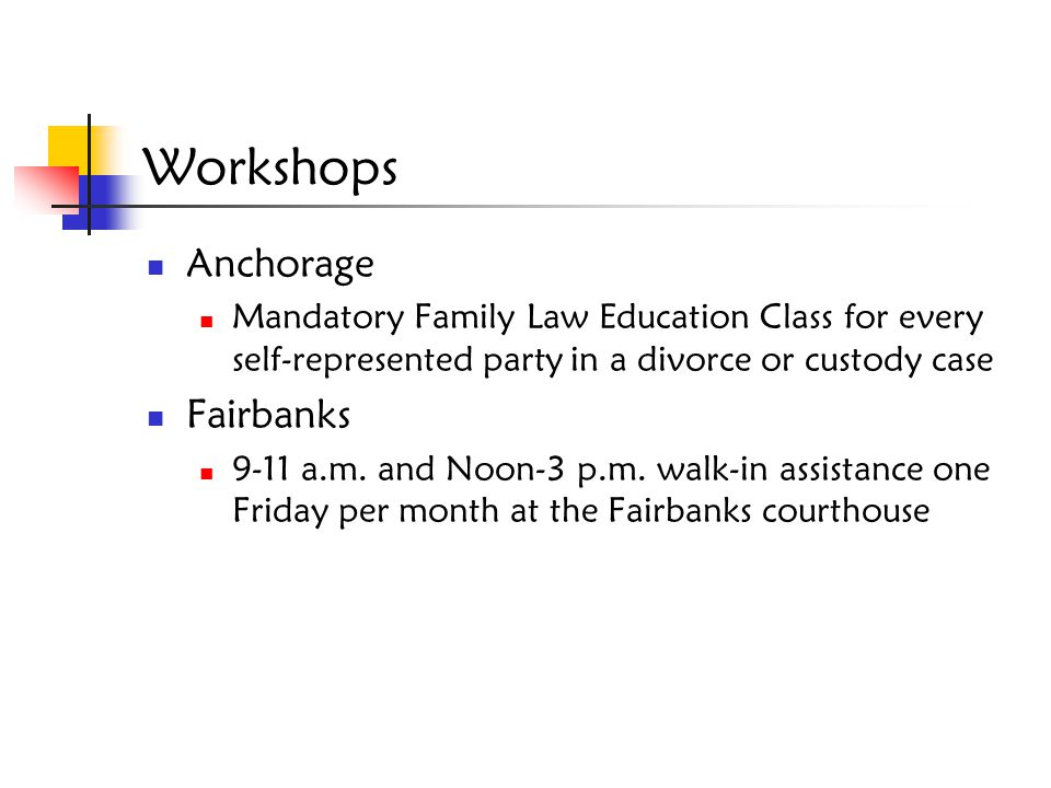 Workshops Anchorage Mandatory Family Law Education Class for every self-represented party in a divorce or custody case Fairbanks 9-11 a.m. and Noon-3