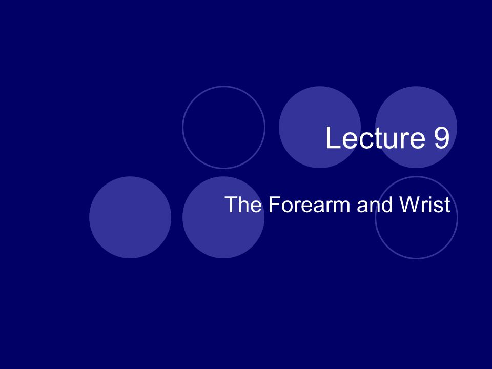 Lecture 9 The Forearm and Wrist