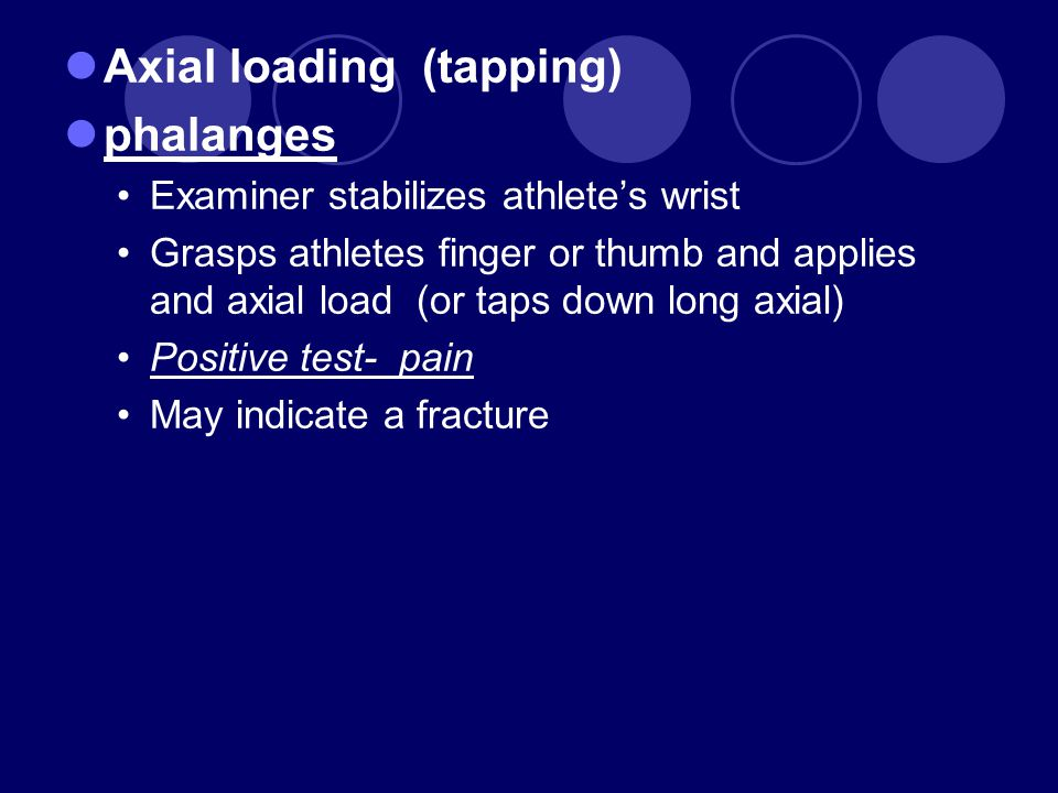 Axial loading (tapping) phalanges Examiner stabilizes athlete's wrist Grasps athletes finger or thumb and applies and axial load (or taps down long ax