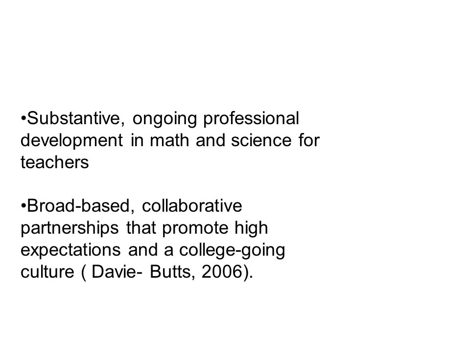 Substantive, ongoing professional development in math and science for teachers Broad-based, collaborative partnerships that promote high expectations and a college-going culture ( Davie- Butts, 2006).
