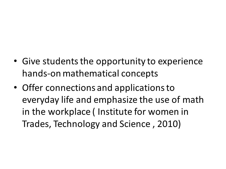 Give students the opportunity to experience hands-on mathematical concepts Offer connections and applications to everyday life and emphasize the use of math in the workplace ( Institute for women in Trades, Technology and Science, 2010)