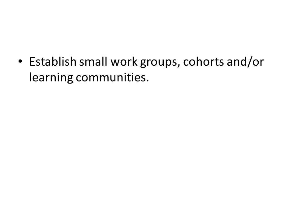 Establish small work groups, cohorts and/or learning communities.
