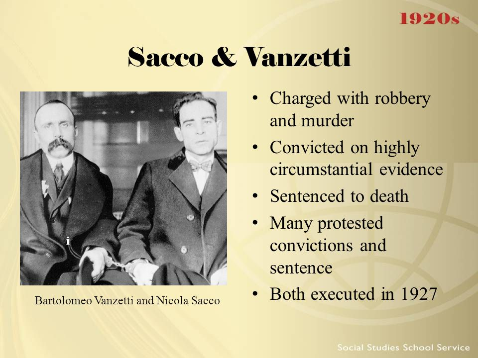 Sacco & Vanzetti Charged with robbery and murder Convicted on highly circumstantial evidence Sentenced to death Many protested convictions and sentenc