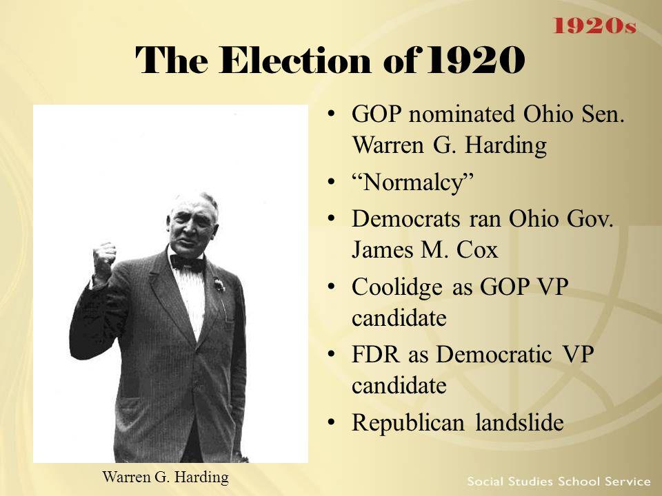 "The Election of 1920 GOP nominated Ohio Sen. Warren G. Harding ""Normalcy"" Democrats ran Ohio Gov. James M. Cox Coolidge as GOP VP candidate FDR as Dem"