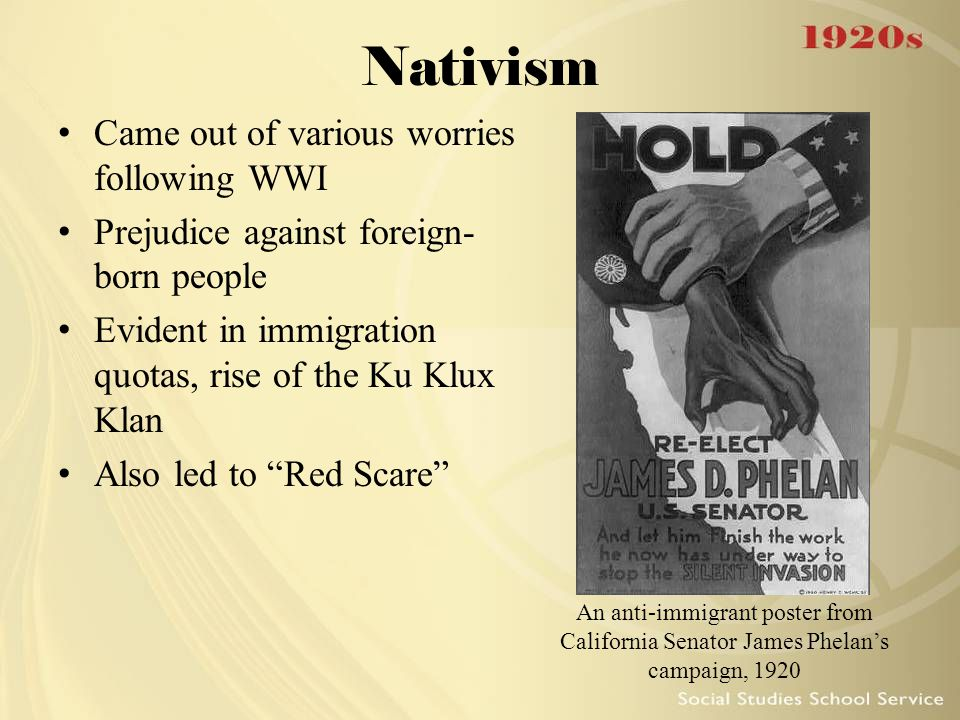Nativism Came out of various worries following WWI Prejudice against foreign- born people Evident in immigration quotas, rise of the Ku Klux Klan Also led to Red Scare An anti-immigrant poster from California Senator James Phelan's campaign, 1920