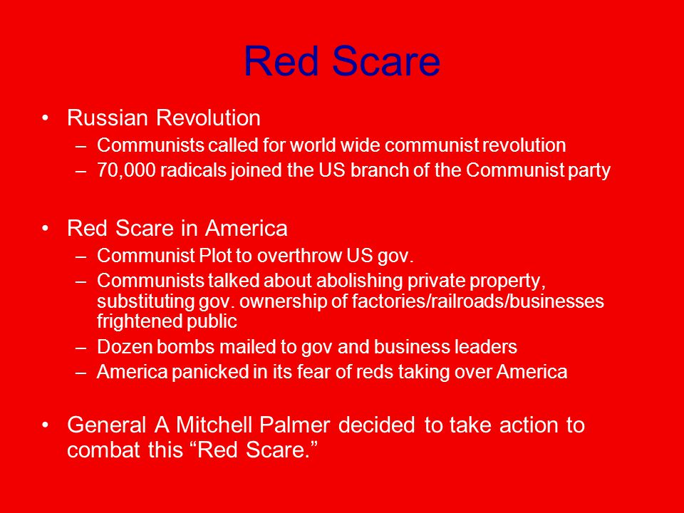 Red Scare Russian Revolution –Communists called for world wide communist revolution –70,000 radicals joined the US branch of the Communist party Red Scare in America –Communist Plot to overthrow US gov.