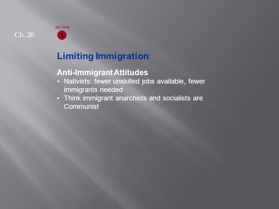 Limiting Immigration Anti-Immigrant Attitudes Nativists: fewer unskilled jobs available, fewer immigrants needed Think immigrant anarchists and socialists are Communist 1 SECTION Ch.
