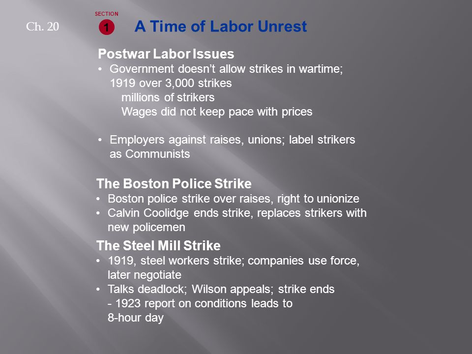 A Time of Labor Unrest Postwar Labor Issues Government doesn't allow strikes in wartime; 1919 over 3,000 strikes millions of strikers Wages did not keep pace with prices Employers against raises, unions; label strikers as Communists 1 SECTION The Boston Police Strike Boston police strike over raises, right to unionize Calvin Coolidge ends strike, replaces strikers with new policemen The Steel Mill Strike 1919, steel workers strike; companies use force, later negotiate Talks deadlock; Wilson appeals; strike ends - 1923 report on conditions leads to 8-hour day Ch.