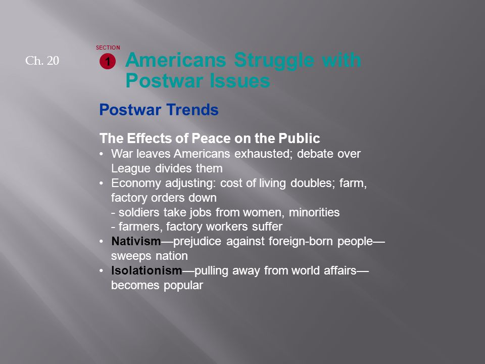 Postwar Trends The Effects of Peace on the Public War leaves Americans exhausted; debate over League divides them Economy adjusting: cost of living doubles; farm, factory orders down - soldiers take jobs from women, minorities - farmers, factory workers suffer Nativism—prejudice against foreign-born people— sweeps nation Isolationism—pulling away from world affairs— becomes popular Americans Struggle with Postwar Issues 1 SECTION Ch.
