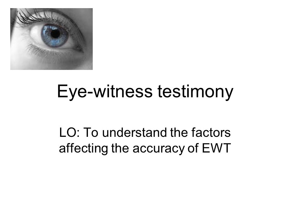 Eye-witness testimony LO: To understand the factors affecting the accuracy of EWT