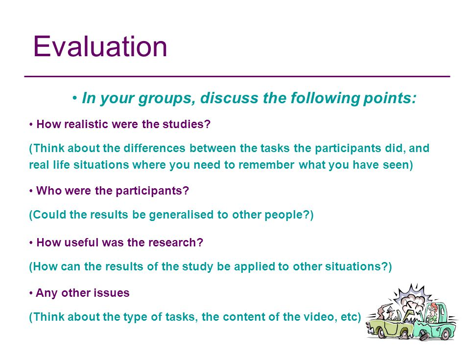 Evaluation In your groups, discuss the following points: How realistic were the studies? (Think about the differences between the tasks the participan