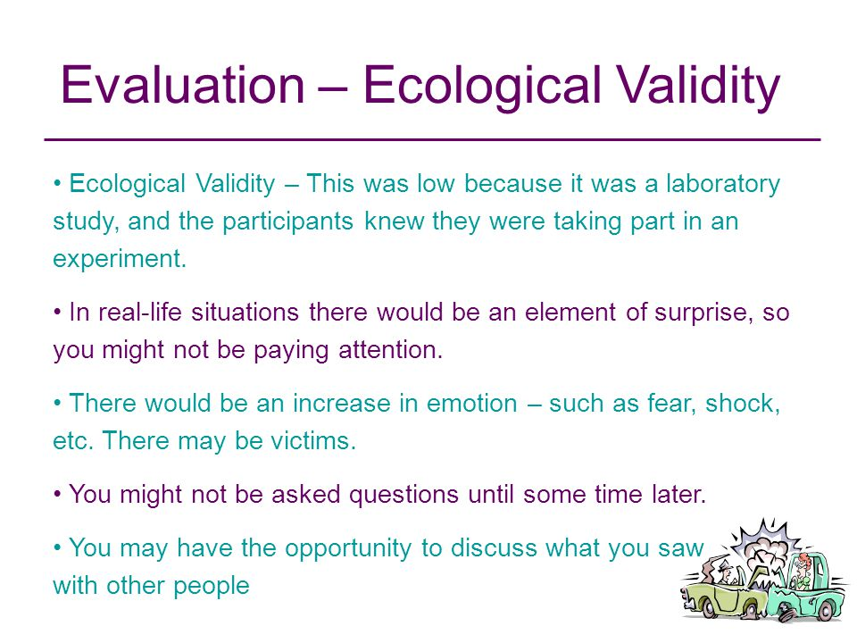 Evaluation – Ecological Validity Ecological Validity – This was low because it was a laboratory study, and the participants knew they were taking part