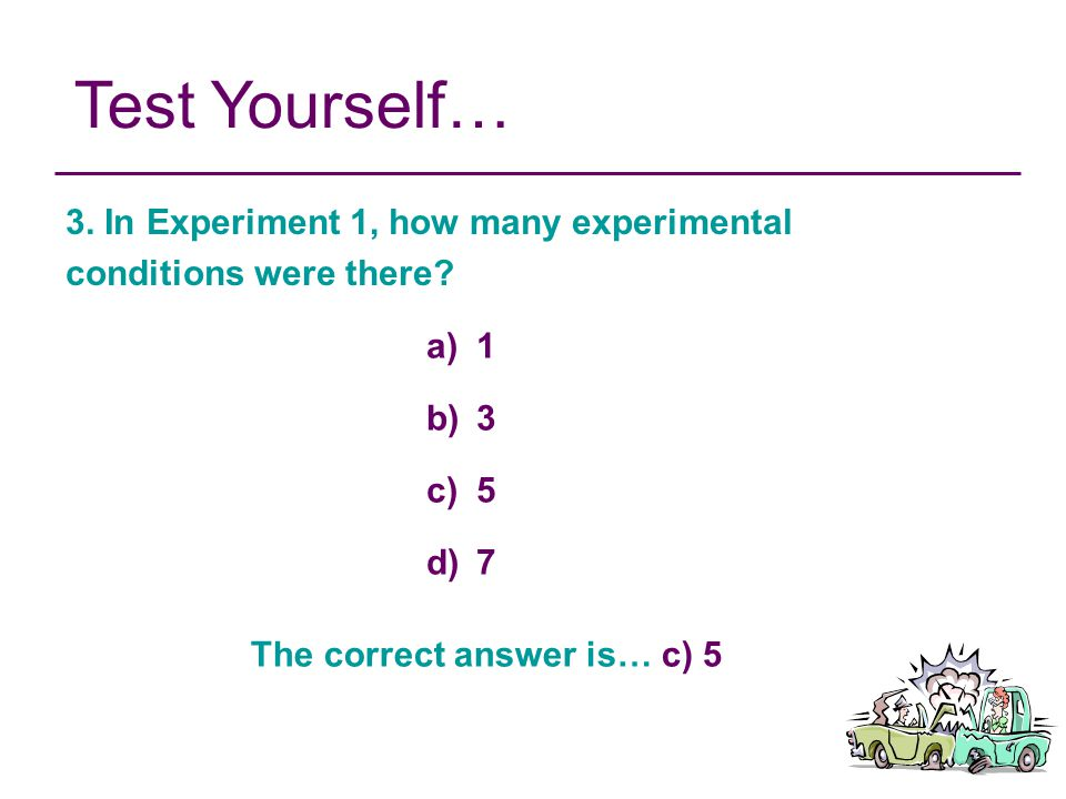 Test Yourself… 3. In Experiment 1, how many experimental conditions were there? a) 1 b) 3 c) 5 d) 7 The correct answer is… c) 5