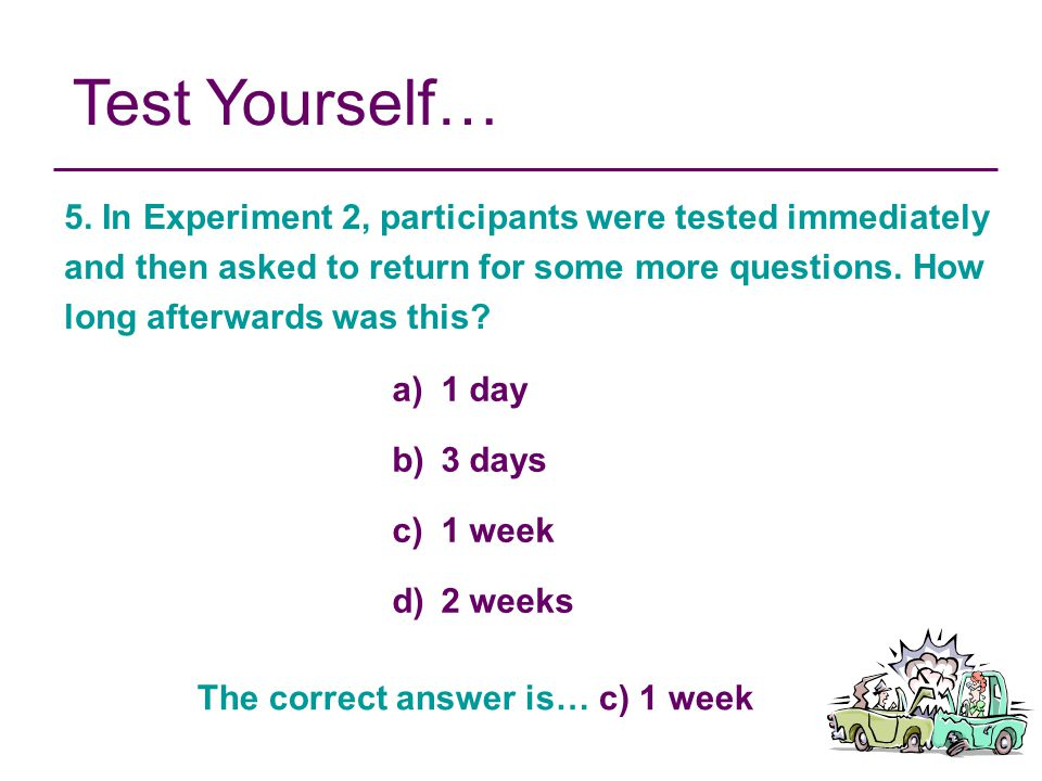 Test Yourself… 5. In Experiment 2, participants were tested immediately and then asked to return for some more questions. How long afterwards was this