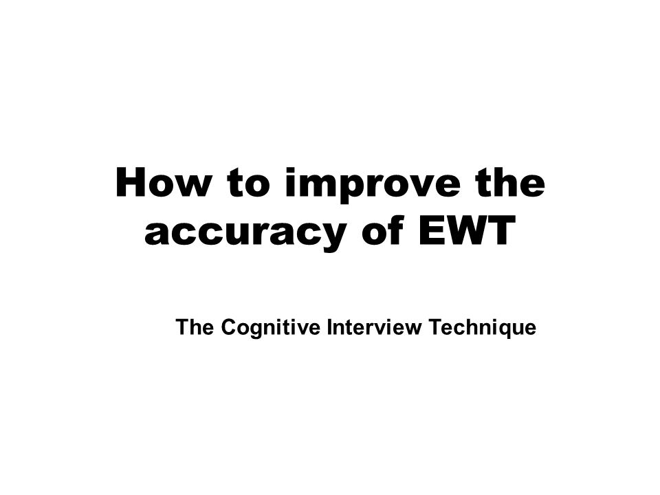 How to improve the accuracy of EWT The Cognitive Interview Technique