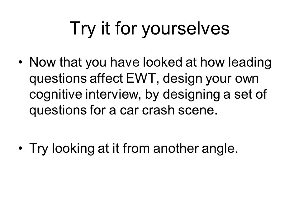 Try it for yourselves Now that you have looked at how leading questions affect EWT, design your own cognitive interview, by designing a set of questio