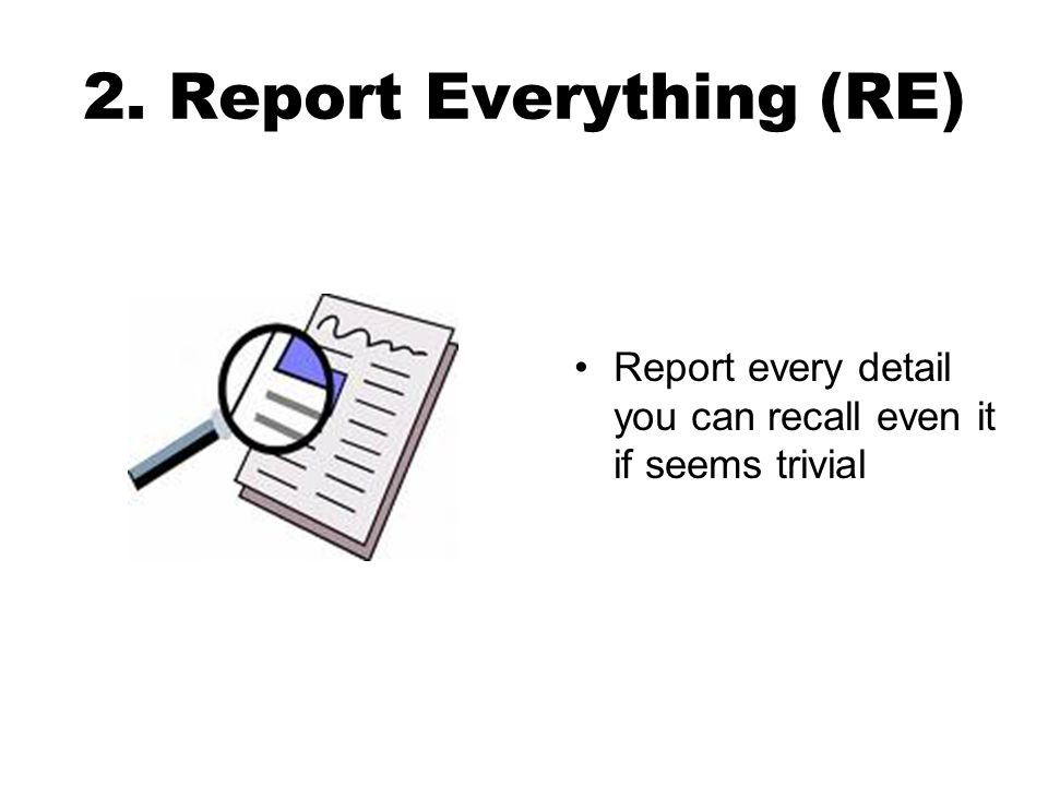 2. Report Everything (RE) Report every detail you can recall even it if seems trivial