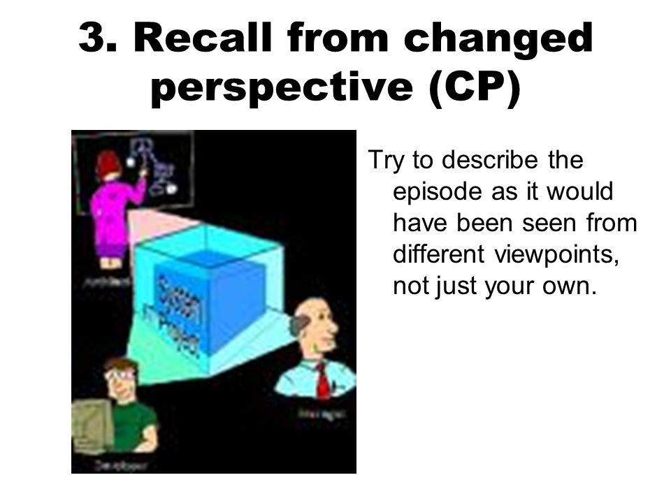 3. Recall from changed perspective (CP) Try to describe the episode as it would have been seen from different viewpoints, not just your own.
