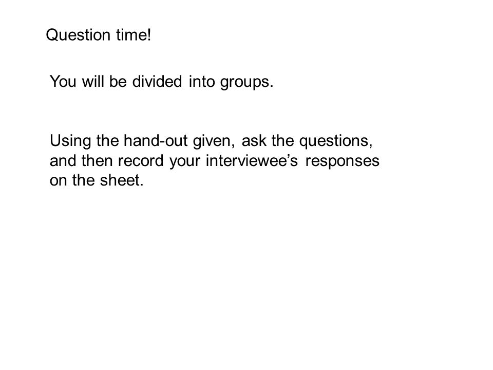 Question time! You will be divided into groups. Using the hand-out given, ask the questions, and then record your interviewee's responses on the sheet