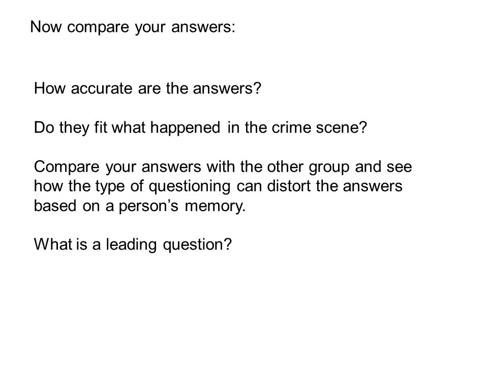 Now compare your answers: How accurate are the answers? Do they fit what happened in the crime scene? Compare your answers with the other group and se
