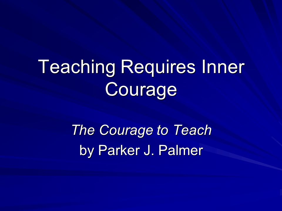 Teaching Requires Inner Courage The Courage to Teach by Parker J. Palmer