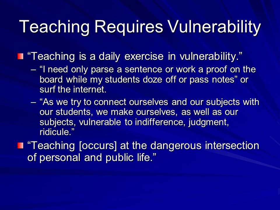 Teaching Requires Vulnerability Teaching is a daily exercise in vulnerability. – I need only parse a sentence or work a proof on the board while my students doze off or pass notes or surf the internet.