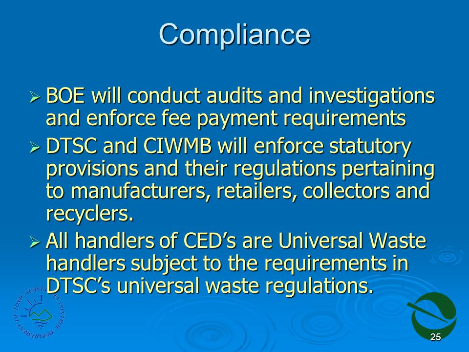 25 Compliance  BOE will conduct audits and investigations and enforce fee payment requirements  DTSC and CIWMB will enforce statutory provisions and their regulations pertaining to manufacturers, retailers, collectors and recyclers.