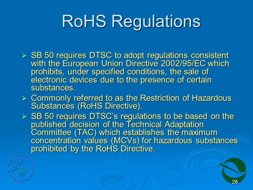 26 RoHS Regulations  SB 50 requires DTSC to adopt regulations consistent with the European Union Directive 2002/95/EC which prohibits, under specified conditions, the sale of electronic devices due to the presence of certain substances.
