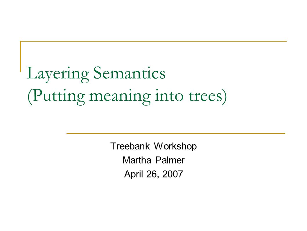 Layering Semantics (Putting meaning into trees) Treebank Workshop Martha Palmer April 26, 2007