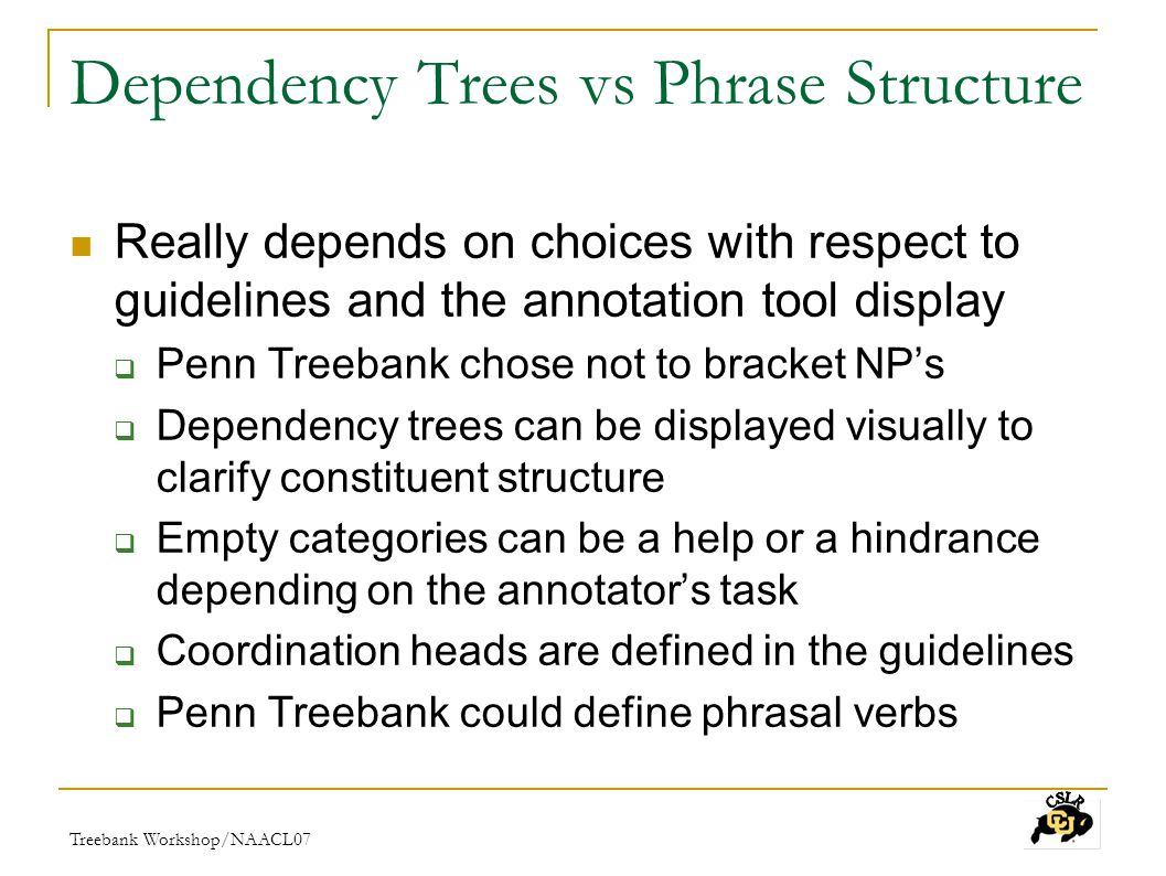 Treebank Workshop/NAACL07 Dependency Trees vs Phrase Structure Really depends on choices with respect to guidelines and the annotation tool display  Penn Treebank chose not to bracket NP's  Dependency trees can be displayed visually to clarify constituent structure  Empty categories can be a help or a hindrance depending on the annotator's task  Coordination heads are defined in the guidelines  Penn Treebank could define phrasal verbs