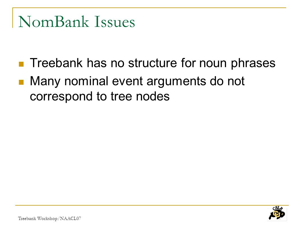 Treebank Workshop/NAACL07 NomBank Issues Treebank has no structure for noun phrases Many nominal event arguments do not correspond to tree nodes