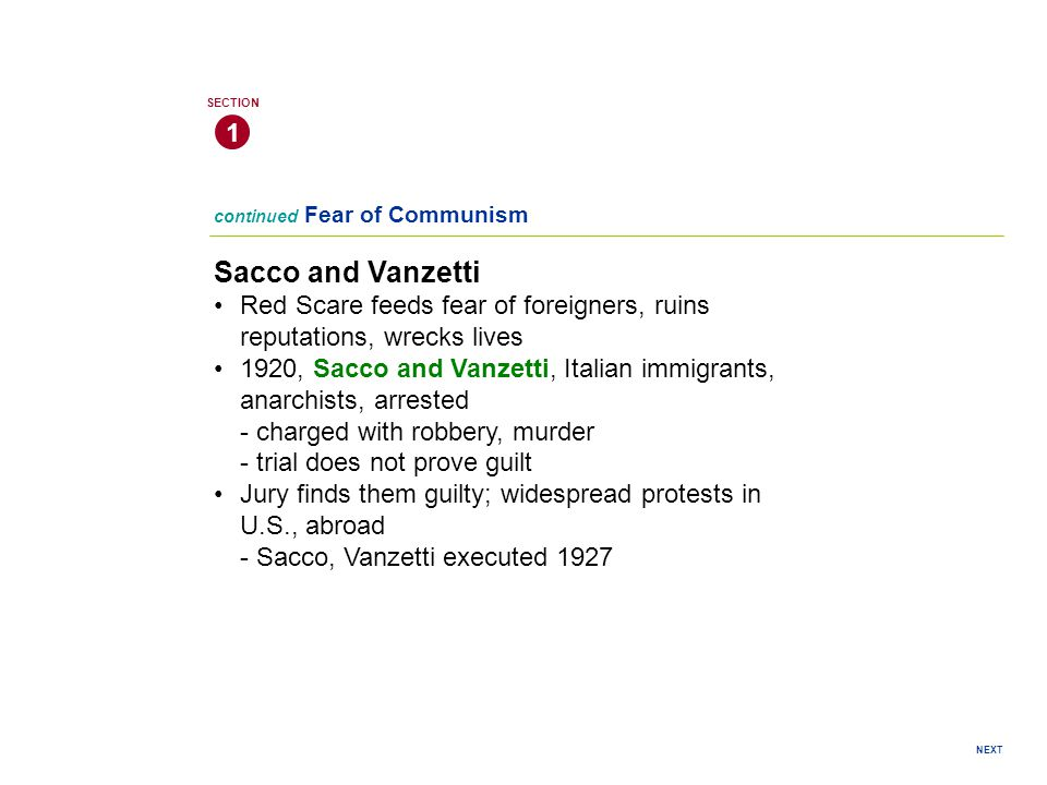 continued Fear of Communism Sacco and Vanzetti Red Scare feeds fear of foreigners, ruins reputations, wrecks lives 1920, Sacco and Vanzetti, Italian immigrants, anarchists, arrested - charged with robbery, murder - trial does not prove guilt Jury finds them guilty; widespread protests in U.S., abroad - Sacco, Vanzetti executed 1927 1 SECTION NEXT